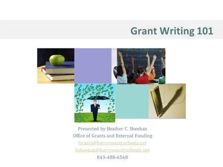 Grant Writing 101 Presented by Heather C. Sheehan Office of Grants and External Funding  843-488-6568.