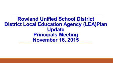 Rowland Unified School District District Local Education Agency (LEA)Plan Update Principals Meeting November 16, 2015.