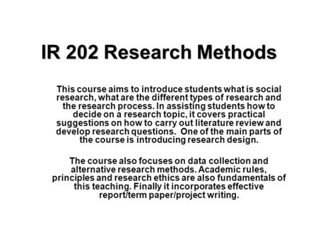IR 202 Research Methods This course aims to introduce students what is social research, what are the different types of research and the research process.