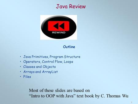 1 Java Review Outline Java Primitives, Program Structure Operators, Control Flow, Loops Classes and Objects Arrays and ArrayList Files Most of these slides.