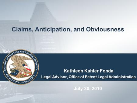 Claims, Anticipation, and Obviousness Kathleen Kahler Fonda Legal Advisor, Office of Patent Legal Administration July 30, 2010.