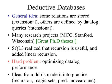Deductive Databases General idea: some relations are stored (extensional), others are defined by datalog queries (intensional). Many research projects.
