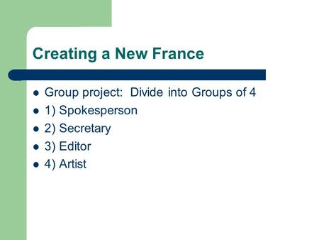 Creating a New France Group project: Divide into Groups of 4 1) Spokesperson 2) Secretary 3) Editor 4) Artist.