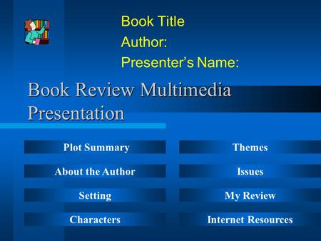 Book Review Multimedia Presentation Book Title Author: Presenter's Name: Plot Summary About the Author Setting Characters Themes Issues My Review Internet.