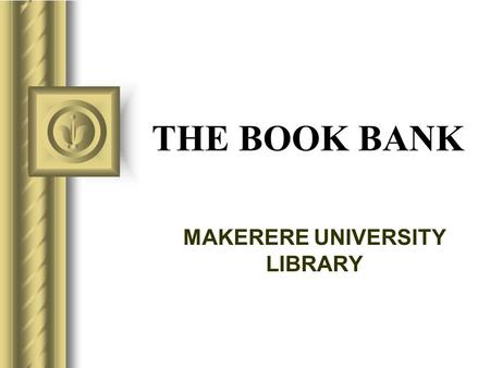 THE BOOK BANK MAKERERE UNIVERSITY LIBRARY This presentation will probably involve audience discussion, which will create action items. Use PowerPoint to.