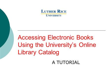 Accessing Electronic Books Using the University's Online Library Catalog A TUTORIAL.