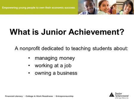 What is Junior Achievement? A nonprofit dedicated to teaching students about: managing money working at a job owning a business.