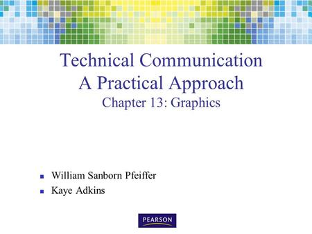 Technical Communication A Practical Approach Chapter 13: Graphics William Sanborn Pfeiffer Kaye Adkins.