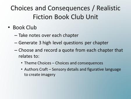 Choices and Consequences / Realistic Fiction Book Club Unit Book Club – Take notes over each chapter – Generate 3 high level questions per chapter – Choose.