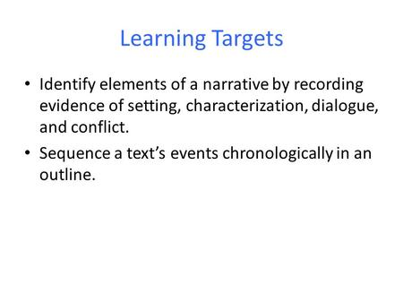 Learning Targets Identify elements of a narrative by recording evidence of setting, characterization, dialogue, and conflict. Sequence a text's events.