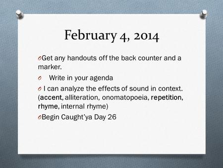 February 4, 2014 O Get any handouts off the back counter and a marker. O Write in your agenda O I can analyze the effects of sound in context. (accent,
