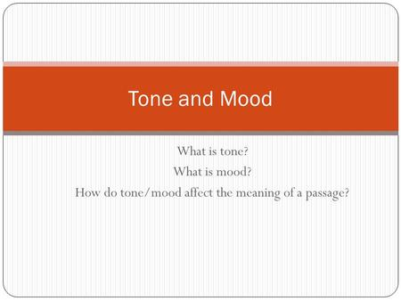 What is tone? What is mood? How do tone/mood affect the meaning of a passage? Tone and Mood.