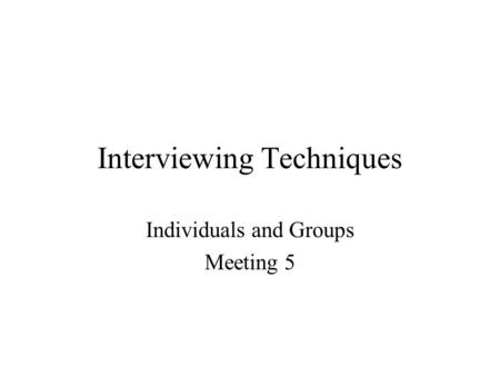 Interviewing Techniques Individuals and Groups Meeting 5.