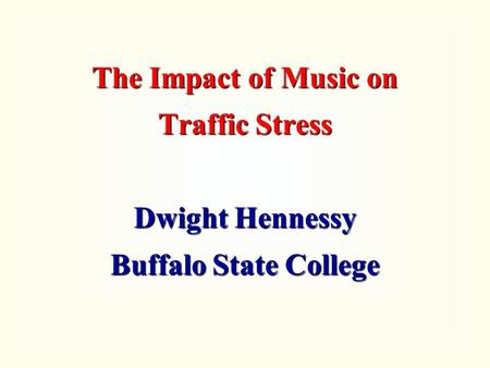 The Impact of Music on Traffic Stress Dwight Hennessy Buffalo State College.