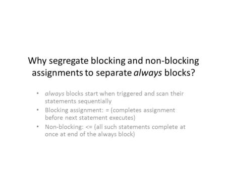 Why segregate blocking and non-blocking assignments to separate always blocks? always blocks start when triggered and scan their statements sequentially.