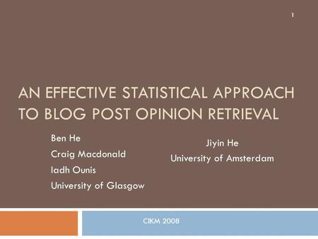 AN EFFECTIVE STATISTICAL APPROACH TO BLOG POST OPINION RETRIEVAL Ben He Craig Macdonald Iadh Ounis University of Glasgow Jiyin He University of Amsterdam.