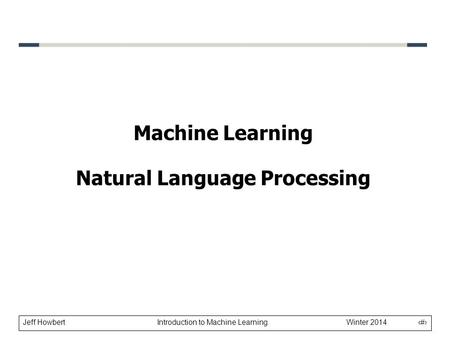 Jeff Howbert Introduction to Machine Learning Winter 2014 1 Machine Learning Natural Language Processing.