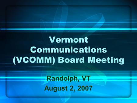 Vermont Communications (VCOMM) Board Meeting Randolph, VT August 2, 2007.