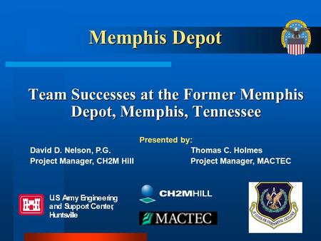 Team Successes at the Former Memphis Depot, Memphis, Tennessee Presented by: David D. Nelson, P.G.Thomas C. Holmes Project Manager, CH2M HillProject Manager,