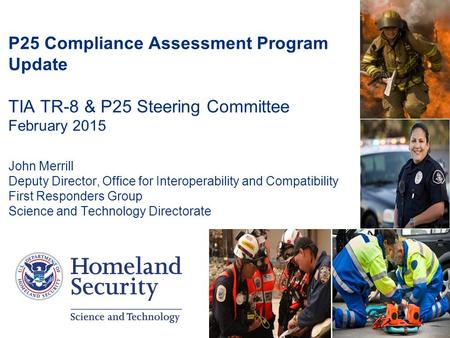 1 P25 Compliance Assessment Program Update TIA TR-8 & P25 Steering Committee February 2015 John Merrill Deputy Director, Office for Interoperability and.