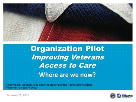 February 27, 2015 Where are we now? Organization Pilot Improving Veterans Access to Care Presented to: National Association of State Veterans Home Administrators.