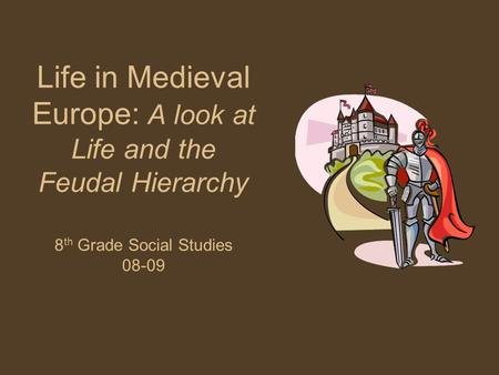 Life in Medieval Europe: A look at Life and the Feudal Hierarchy 8 th Grade Social Studies 08-09.