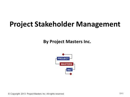 13-1 © Copyright 2013 Project Masters Inc. All rights reserved. Project Stakeholder Management By Project Masters Inc.