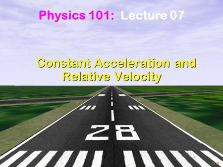 Physics 101: Lecture 7, Pg 1 Constant Acceleration and Relative Velocity Constant Acceleration and Relative Velocity Physics 101: Lecture 07.