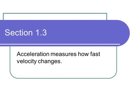 Section 1.3 Acceleration measures how fast velocity changes.