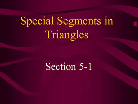 Special Segments in Triangles Section 5-1. Perpendicular Bisector - a line or line segment that passes through the midpoint of a side of a triangle and.