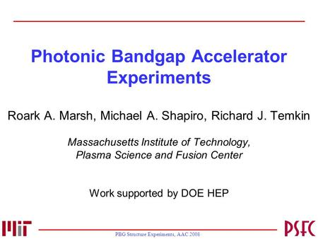 PBG Structure Experiments, AAC 2008 Photonic Bandgap Accelerator Experiments Roark A. Marsh, Michael A. Shapiro, Richard J. Temkin Massachusetts Institute.
