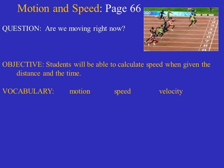 Motion and Speed: Page 66 QUESTION: Are we moving right now? OBJECTIVE: Students will be able to calculate speed when given the distance and the time.