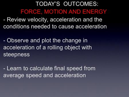 - Review velocity, acceleration and the conditions needed to cause acceleration - Observe and plot the change in acceleration of a rolling object with.
