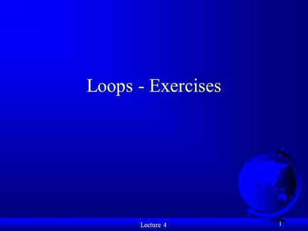 Lecture 4 1 Loops - Exercises. Lecture 4 Exercise 1 2 What is the value of x when the do... while loop completes? int x = 10, k; do{ k = ++x; x -= 2;