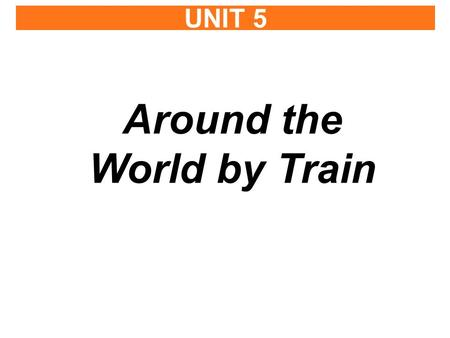 UNIT 5 Around the World by Train. THINK ABOUT IT Discuss with a partner. 1.What countries have you traveled to? 2.Where would you like to go in the future?