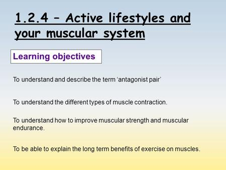 1.2.4 – Active lifestyles and your muscular system Learning objectives To understand and describe the term 'antagonist pair' To understand the different.