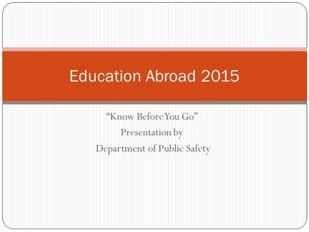 """Know Before You Go"" Presentation by Department of Public Safety Education Abroad 2015."