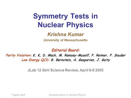 7 April, 2005SymmetriesTests in Nuclear Physics Symmetry Tests in Nuclear Physics Krishna Kumar University of Massachusetts Editorial Board: Parity Violation: