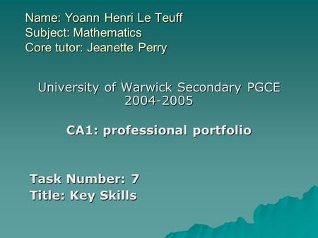 Name: Yoann Henri Le Teuff Subject: Mathematics Core tutor: Jeanette Perry University of Warwick Secondary PGCE 2004-2005 CA1: professional portfolio Task.