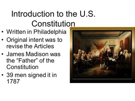 "Introduction to the U.S. Constitution Written in Philadelphia Original intent was to revise the Articles James Madison was the ""Father"" of the Constitution."