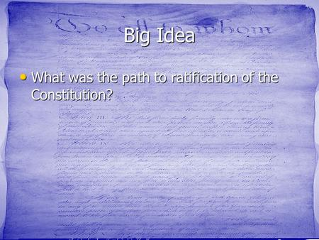 Big Idea What was the path to ratification of the Constitution? What was the path to ratification of the Constitution?