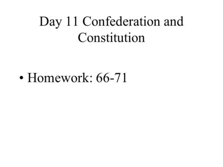 Day 11 Confederation and Constitution Homework: 66-71.