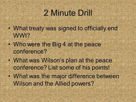 2 Minute Drill What treaty was signed to officially end WWI? Who were the Big 4 at the peace conference? What was Wilson's plan at the peace conference?