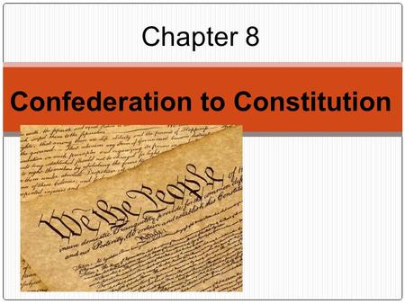 Chapter 8 Confederation to Constitution. Section 1 Ch 8.
