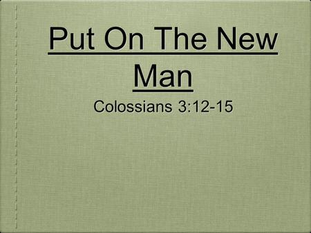 Put On The New Man Colossians 3:12-15. Put on therefore, as the elect of God, holy and beloved, bowels of mercies, kindness, humbleness of mind, meekness,