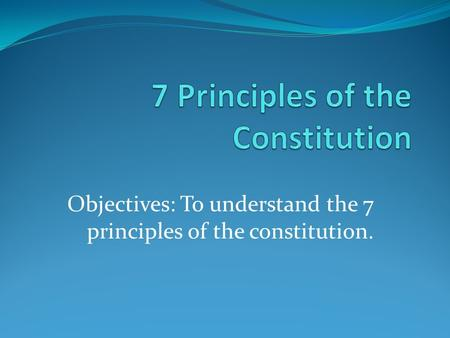 Objectives: To understand the 7 principles of the constitution.