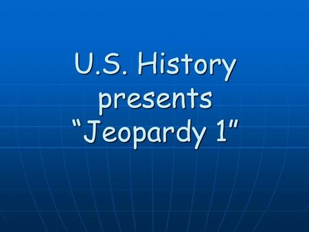 "U.S. History presents ""Jeopardy 1"" 500 400 300 200 100 Key PeopleMoving West Important Documents Early Ideas Battles."