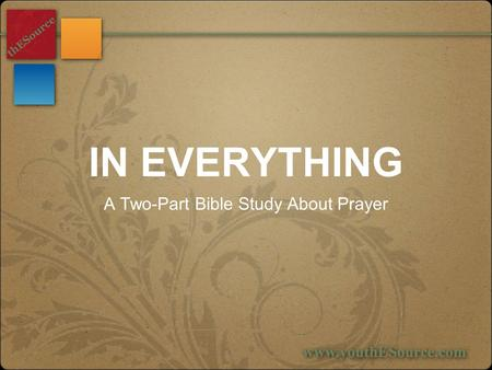 IN EVERYTHING A Two-Part Bible Study About Prayer.