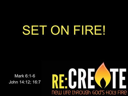 SET ON FIRE! Mark 6:1-6 John 14:12; 16:7. WE MUST CHOOSE BETWEEN TWO WORLDS There is no door #3!