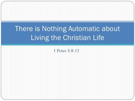 1 Peter 3:8-12 There is Nothing Automatic about Living the Christian Life.